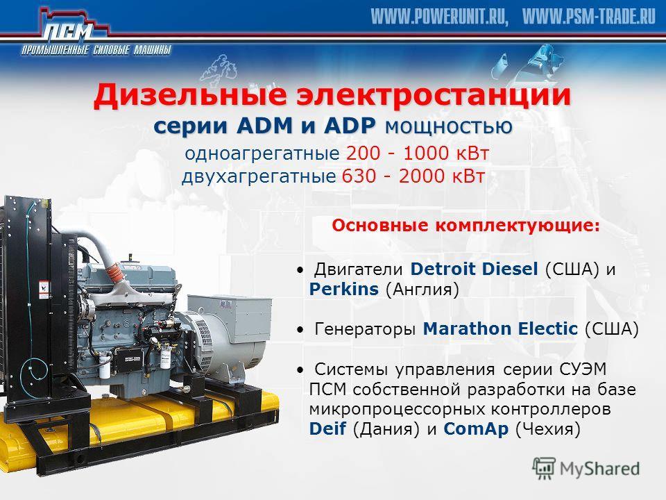 Дизельные электростанции серии ADM и ADP мощностью Дизельные электростанции серии ADM и ADP мощностью одноагрегатные 200 - 1000 кВт двухагрегатные 630 - 2000 кВт Двигатели Detroit Diesel (США) и Perkins (Англия) Генераторы Marathon Electic (США) Сист