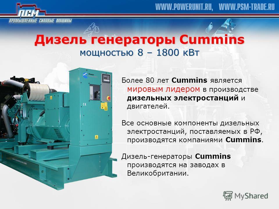 Дизель генераторы Cummins мощностью 8 – 1800 кВт Более 80 лет Cummins является мировым лидером в производстве дизельных электростанций и двигателей. Все основные компоненты дизельных электростанций, поставляемых в РФ, производятся компаниями Cummins.