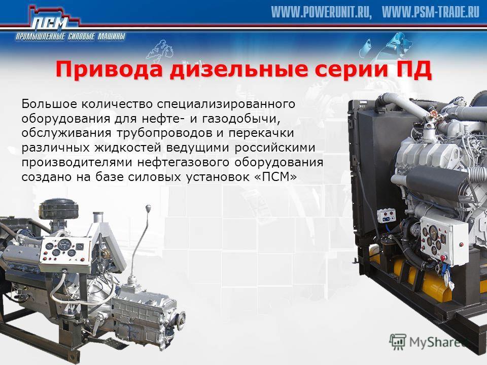 Привода дизельные серии ПД Большое количество специализированного оборудования для нефте- и газодобычи, обслуживания трубопроводов и перекачки различных жидкостей ведущими российскими производителями нефтегазового оборудования создано на базе силовых