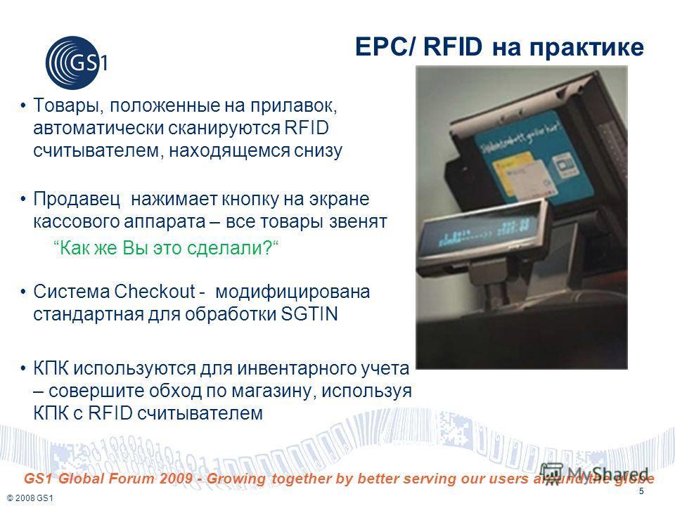 © 2008 GS1 GS1 Global Forum 2009 - Growing together by better serving our users around the globe 5 EPC/ RFID на практике Товары, положенные на прилавок, автоматически сканируются RFID считывателем, находящемся снизу Продавец нажимает кнопку на экране