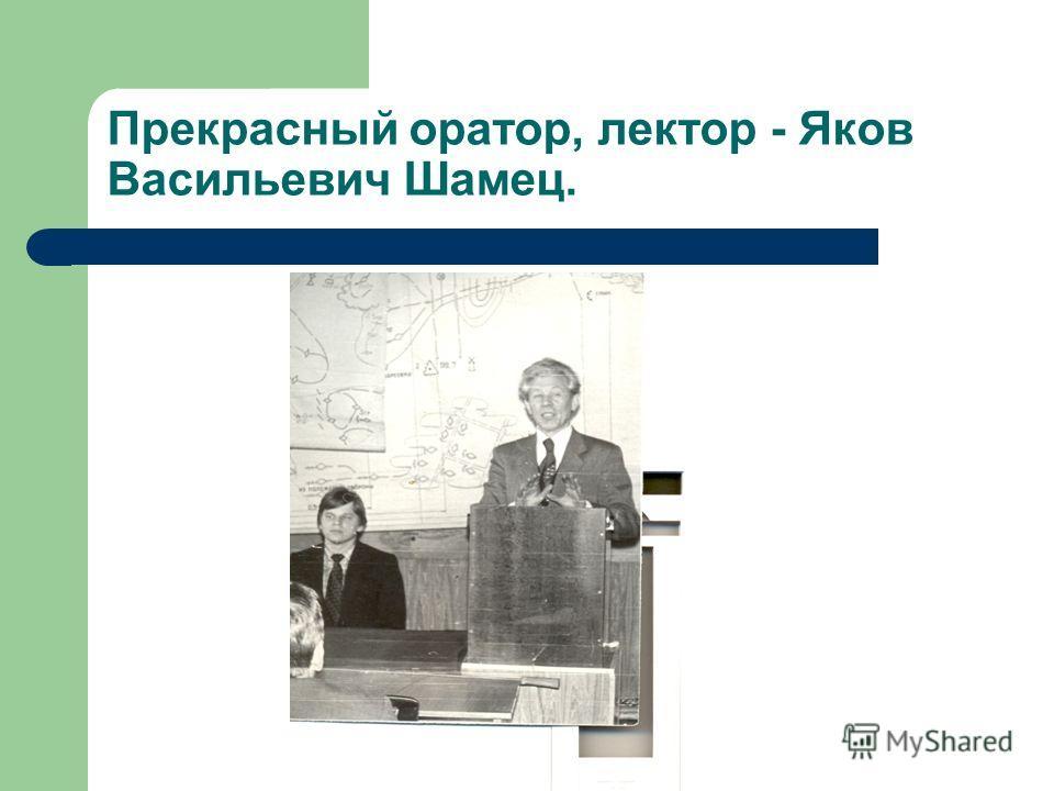 Прекрасный оратор, лектор - Яков Васильевич Шамец.