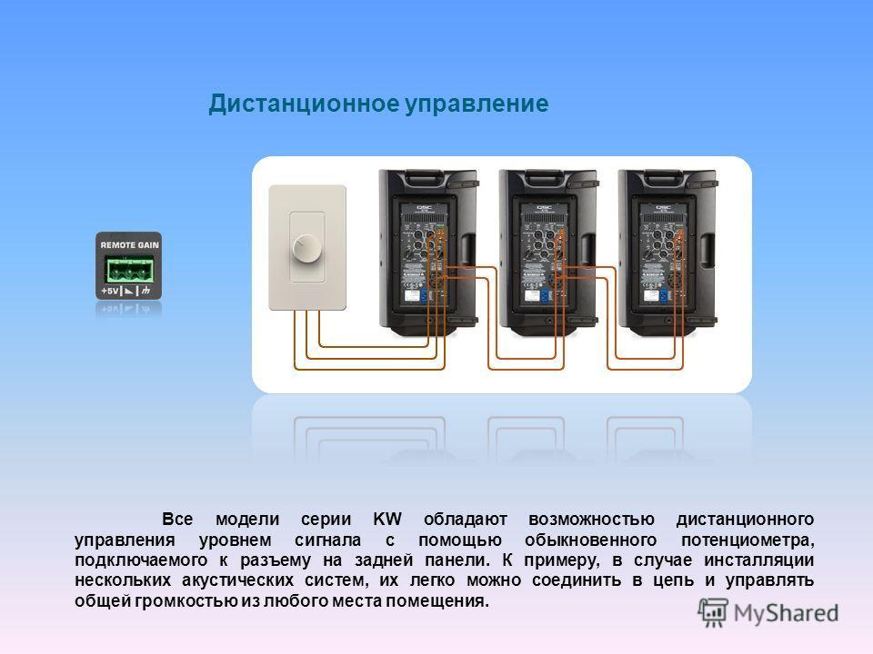 Дистанционное управление Все модели серии KW обладают возможностью дистанционного управления уровнем сигнала с помощью обыкновенного потенциометра, подключаемого к разъему на задней панели. К примеру, в случае инсталляции нескольких акустических сист