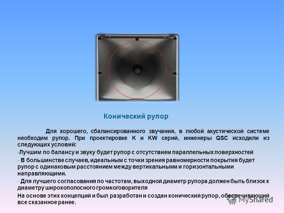 Конический рупор Для хорошего, сбалансированного звучания, в любой акустической системе необходим рупор. При проектировке K и KW серий, инженеры QSC исходили из следующих условий: - Лучшим по балансу и звуку будет рупор с отсутствием параллельных пов