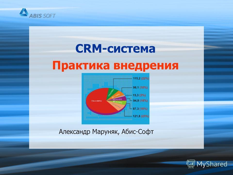 CRM-система Практика внедрения Александр Маруняк, Абис-Софт
