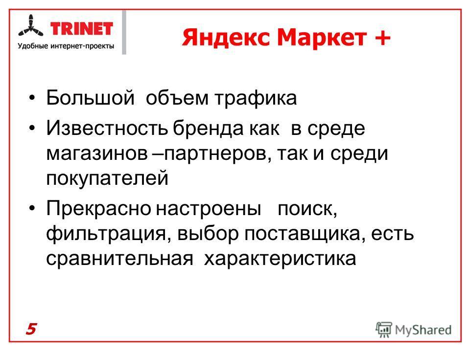 Яндекс Маркет + Большой объем трафика Известность бренда как в среде магазинов –партнеров, так и среди покупателей Прекрасно настроены поиск, фильтрация, выбор поставщика, есть сравнительная характеристика 5