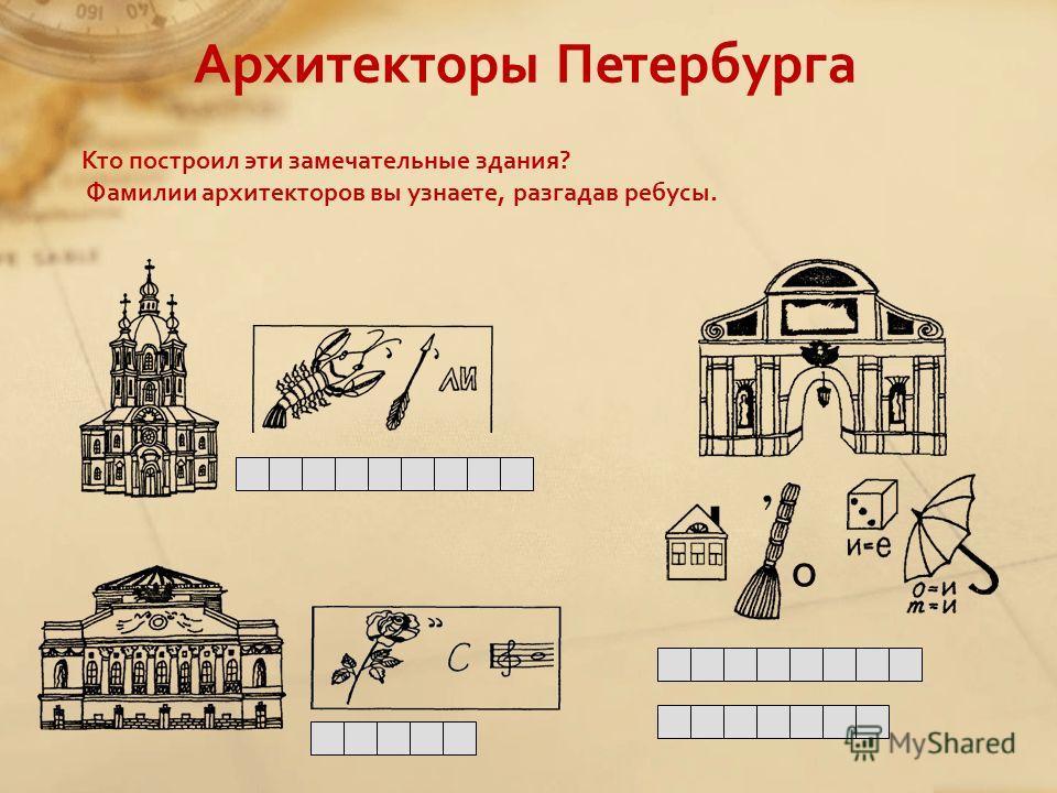 Кто построил эти замечательные здания? Фамилии архитекторов вы узнаете, разгадав ребусы. О Архитекторы Петербурга