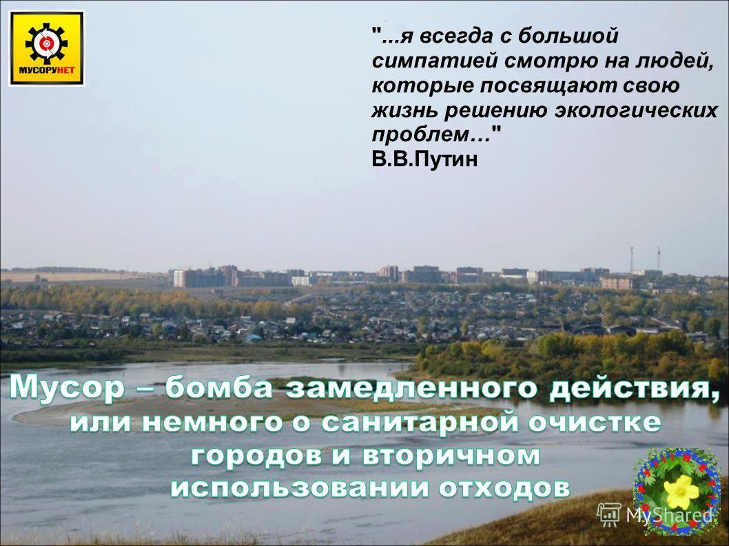 ...я всегда с большой симпатией смотрю на людей, которые посвящают свою жизнь решению экологических проблем… В.В.Путин