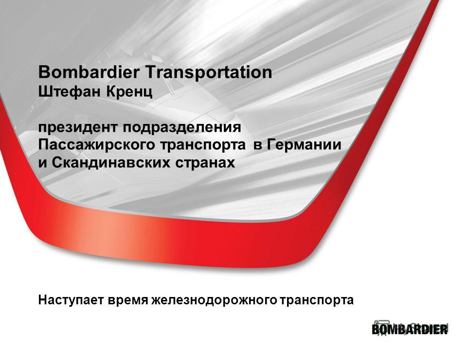 Bombardier Transportation Штефан Кренц президент подразделения Пассажирского транспорта в Германии и Скандинавских странах Наступает время железнодорожного транспорта