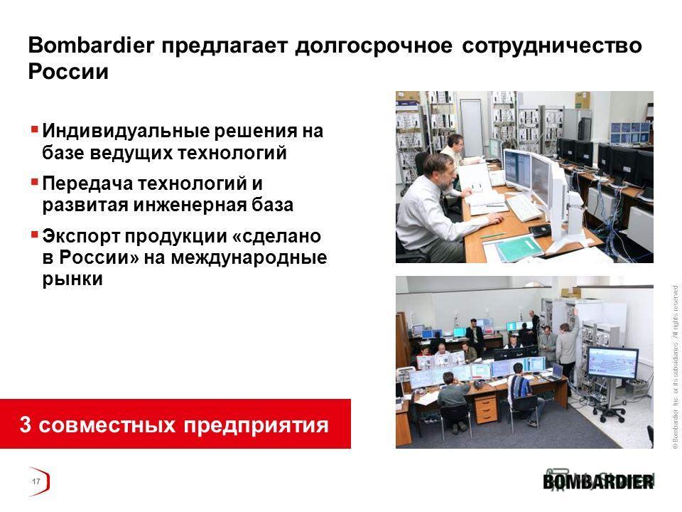© Bombardier Inc. or its subsidiaries. All rights reserved. 17 Bombardier предлагает долгосрочное сотрудничество России Индивидуальные решения на базе ведущих технологий Передача технологий и развитая инженерная база Экспорт продукции «сделано в Росс