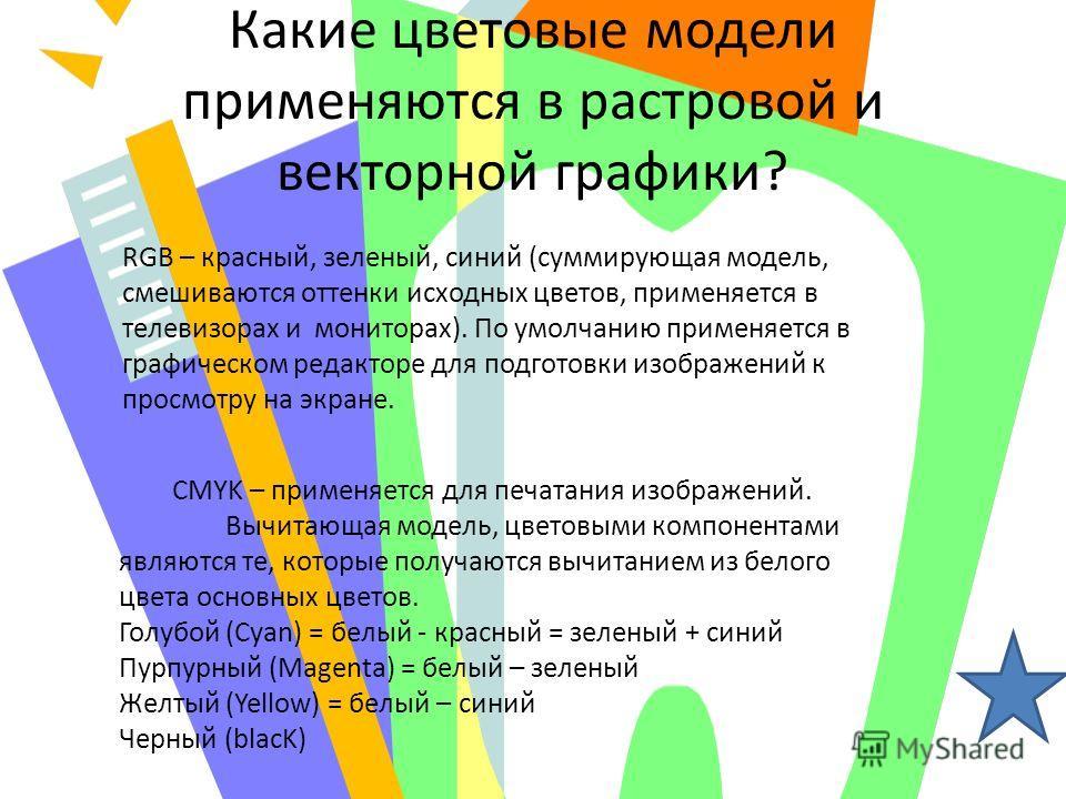 Какие цветовые модели применяются в растровой и векторной графики? RGB – красный, зеленый, синий (суммирующая модель, смешиваются оттенки исходных цветов, применяется в телевизорах и мониторах). По умолчанию применяется в графическом редакторе для по