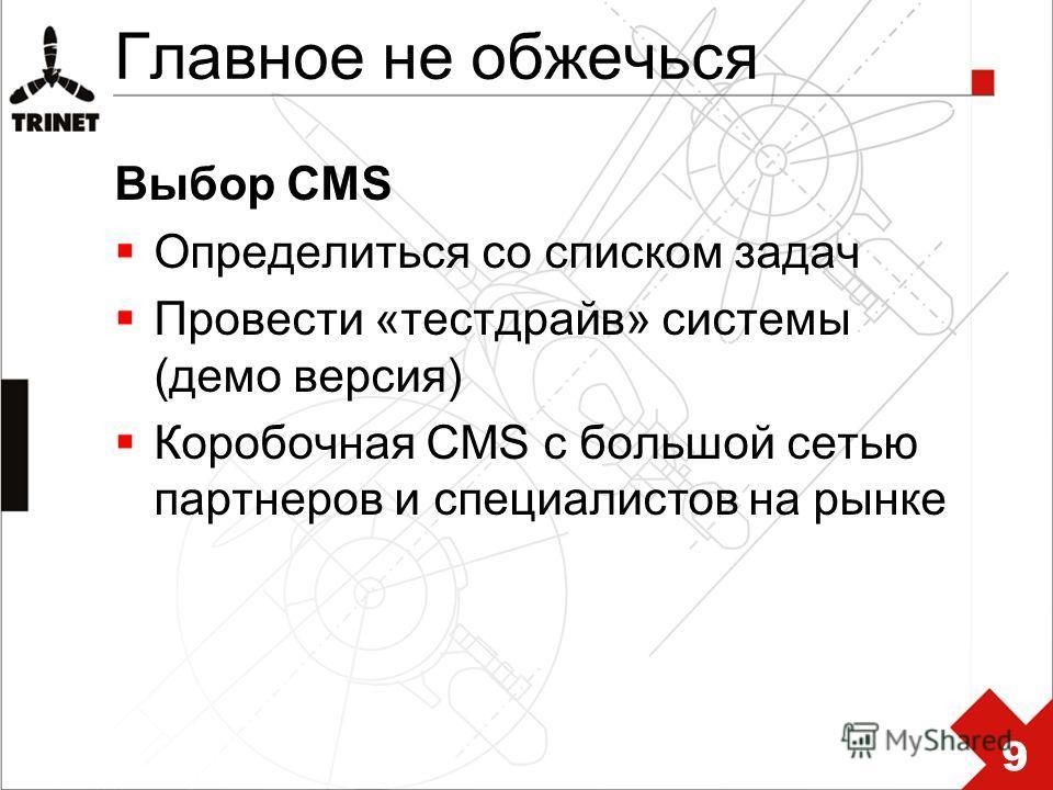 Главное не обжечься Выбор CMS Определиться со списком задач Провести «тестдрайв» системы (демо версия) Коробочная CMS с большой сетью партнеров и специалистов на рынке 9