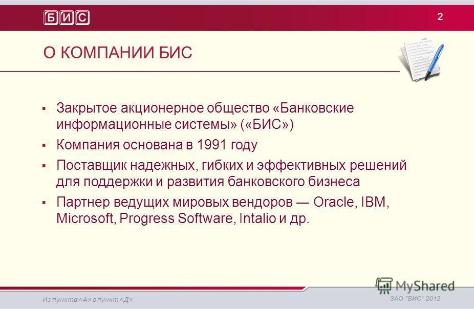 Закрытое акционерное общество «Банковские информационные системы» («БИС») Компания основана в 1991 году Поставщик надежных, гибких и эффективных решений для поддержки и развития банковского бизнеса Партнер ведущих мировых вендоров Oracle, IBM, Micros