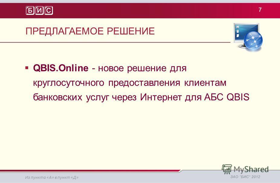 ПРЕДЛАГАЕМОЕ РЕШЕНИЕ 7 QBIS.Online - новое решение для круглосуточного предоставления клиентам банковских услуг через Интернет для АБС QBIS Из пункта «А» в пункт «Д»