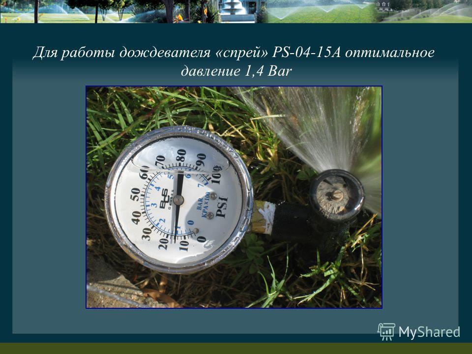 Для работы дождевателя «спрей» PS-04-15A оптимальное давление 1,4 Bar