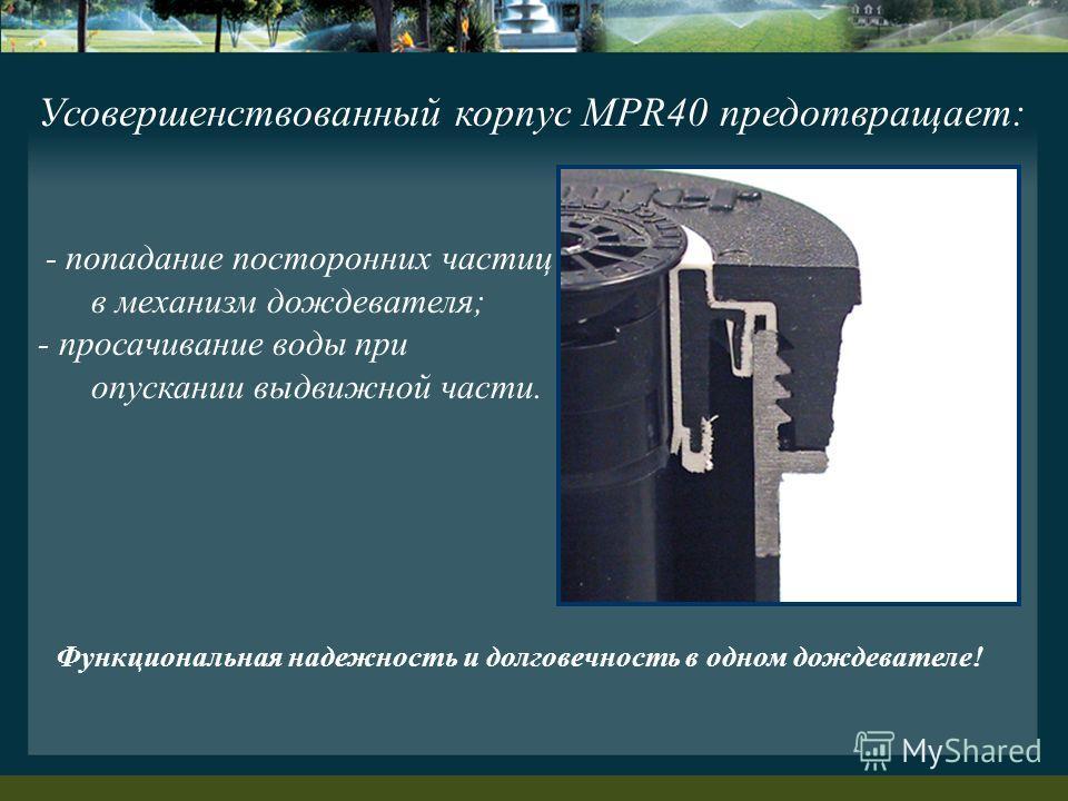 Усовершенствованный корпус MPR40 предотвращает: - попадание посторонних частиц в механизм дождевателя; - просачивание воды при опускании выдвижной части. Функциональная надежность и долговечность в одном дождевателе!