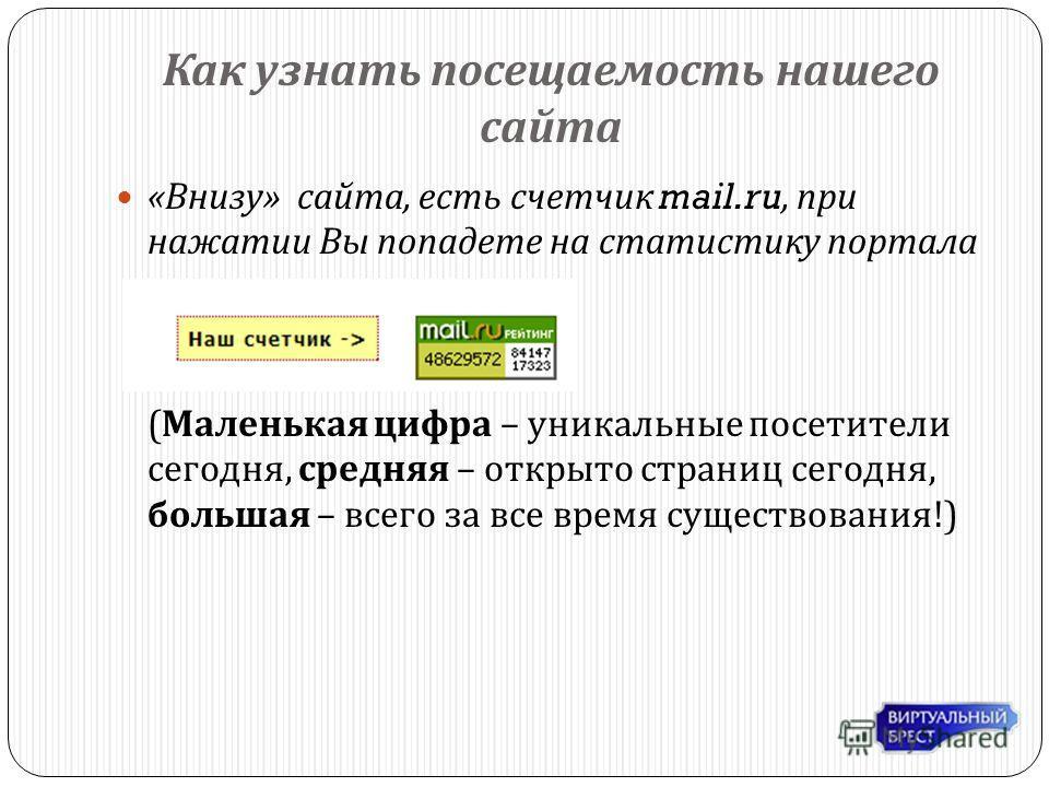 Как узнать посещаемость нашего сайта « Внизу » сайта, есть счетчик mail.ru, при нажатии Вы попадете на статистику портала ( Маленькая цифра – уникальные посетители сегодня, средняя – открыто страниц сегодня, большая – всего за все время существования