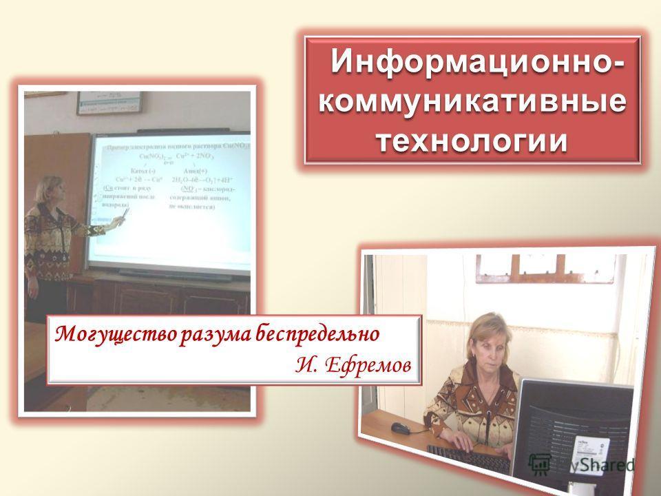 Информационно- коммуникативные технологии Информационно- коммуникативные технологии Могущество разума беспредельно И. Ефремов