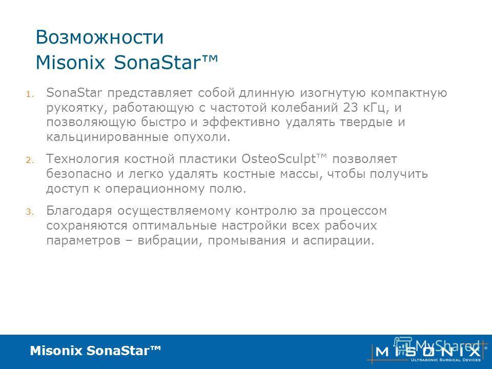 Misonix SonaStar Возможности 1. SonaStar представляет собой длинную изогнутую компактную рукоятку, работающую с частотой колебаний 23 кГц, и позволяющую быстро и эффективно удалять твердые и кальцинированные опухоли. 2. Технология костной пластики Os