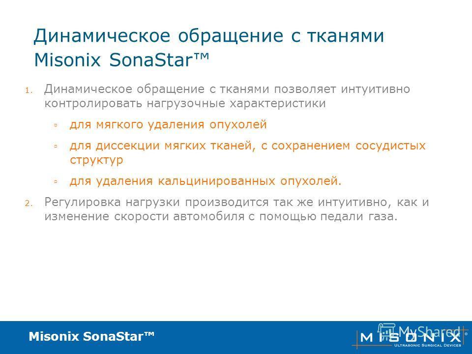Misonix SonaStar Динамическое обращение с тканями 1. Динамическое обращение с тканями позволяет интуитивно контролировать нагрузочные характеристики для мягкого удаления опухолей для диссекции мягких тканей, с сохранением сосудистых структур для удал