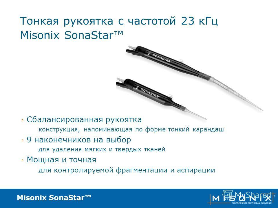 Misonix SonaStar Тонкая рукоятка с частотой 23 кГц Сбалансированная рукоятка конструкция, напоминающая по форме тонкий карандаш 9 наконечников на выбор для удаления мягких и твердых тканей Мощная и точная для контролируемой фрагментации и аспирации