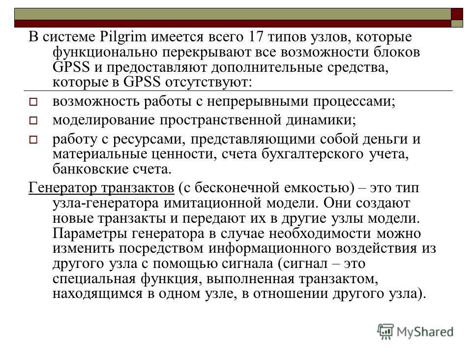 В системе Pilgrim имеется всего 17 типов узлов, которые функционально перекрывают все возможности блоков GPSS и предоставляют дополнительные средства, которые в GPSS отсутствуют: возможность работы с непрерывными процессами; моделирование пространств