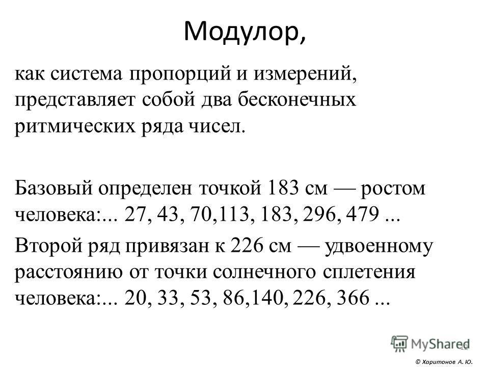 Модулор, как система пропорций и измерений, представляет собой два бесконечных ритмических ряда чисел. Базовый определен точкой 183 см ростом человека:... 27, 43, 70,113, 183, 296, 479... Второй ряд привязан к 226 см удвоенному расстоянию от точки со