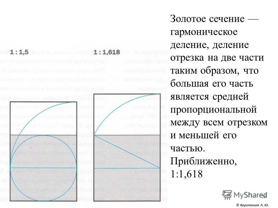 © Харитонов А. Ю. 18 Золотое сечение гармоническое деление, деление отрезка на две части таким образом, что большая его часть является средней пропорциональной между всем отрезком и меньшей его частью. Приближенно, 1:1,618