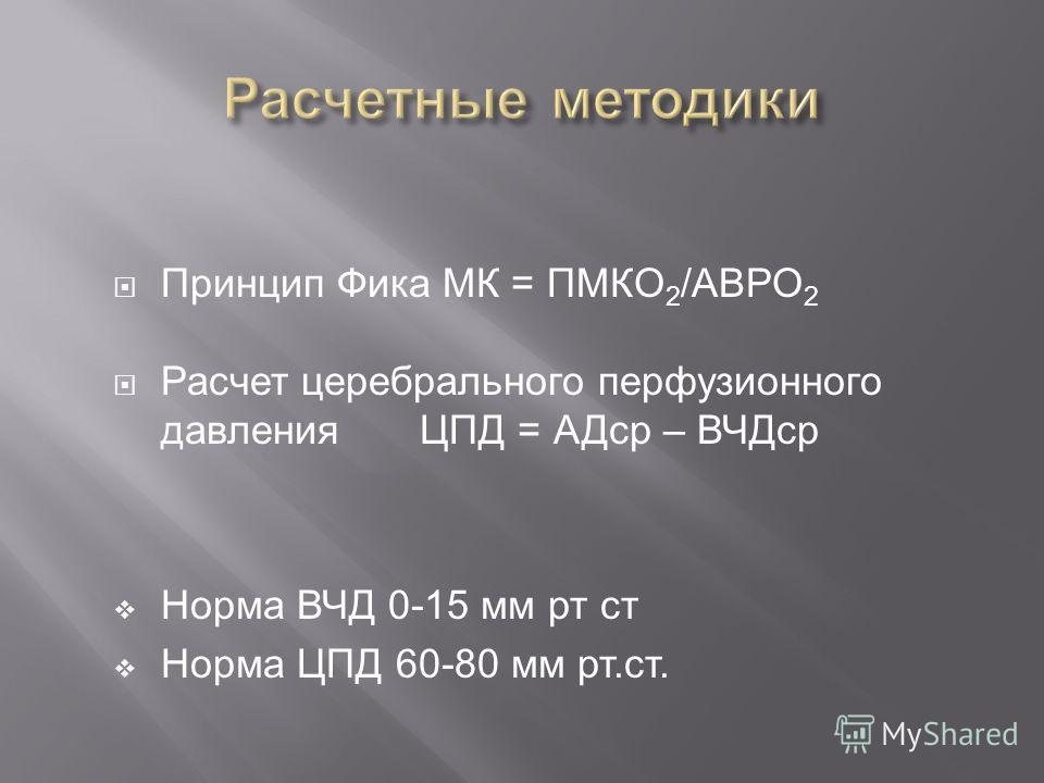 Принцип Фика МК = ПМКО 2 /АВРО 2 Расчет церебрального перфузионного давления ЦПД = АДср – ВЧДср Норма ВЧД 0-15 мм рт ст Норма ЦПД 60-80 мм рт.ст.