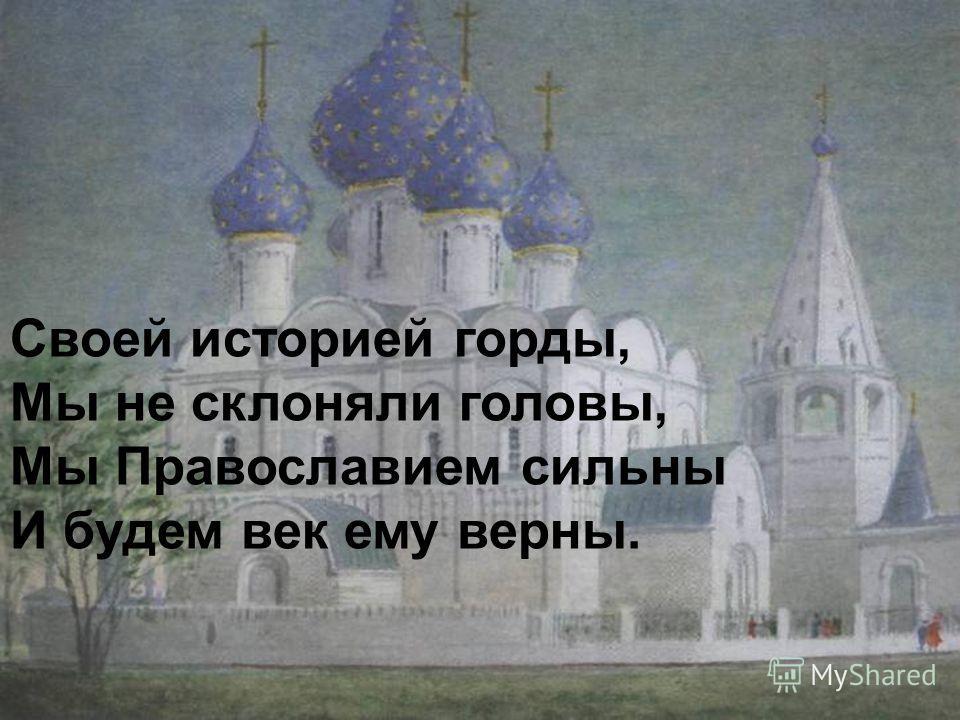 Своей историей горды, Мы не склоняли головы, Мы Православием сильны И будем век ему верны. Своей историей горды, Мы не склоняли головы, Мы Православием сильны И будем век ему верны.