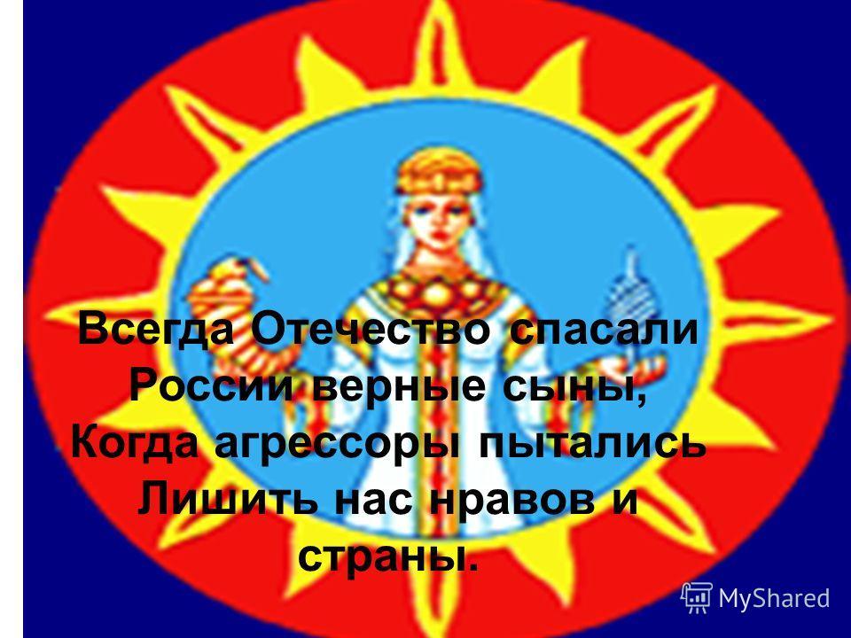 Всегда Отечество спасали России верные сыны, Когда агрессоры пытались Лишить нас нравов и страны.