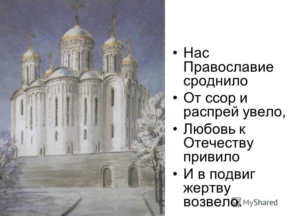 Нас Православие сроднило От ссор и распрей увело, Любовь к Отечеству привило И в подвиг жертву возвело.