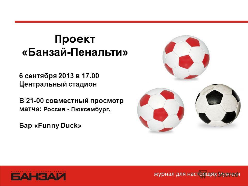 Проект «Банзай-Пенальти» 6 сентября 2013 в 17.00 Центральный стадион В 21-00 совместный просмотр матча: Россия - Люксембург, Бар «Funny Duck»