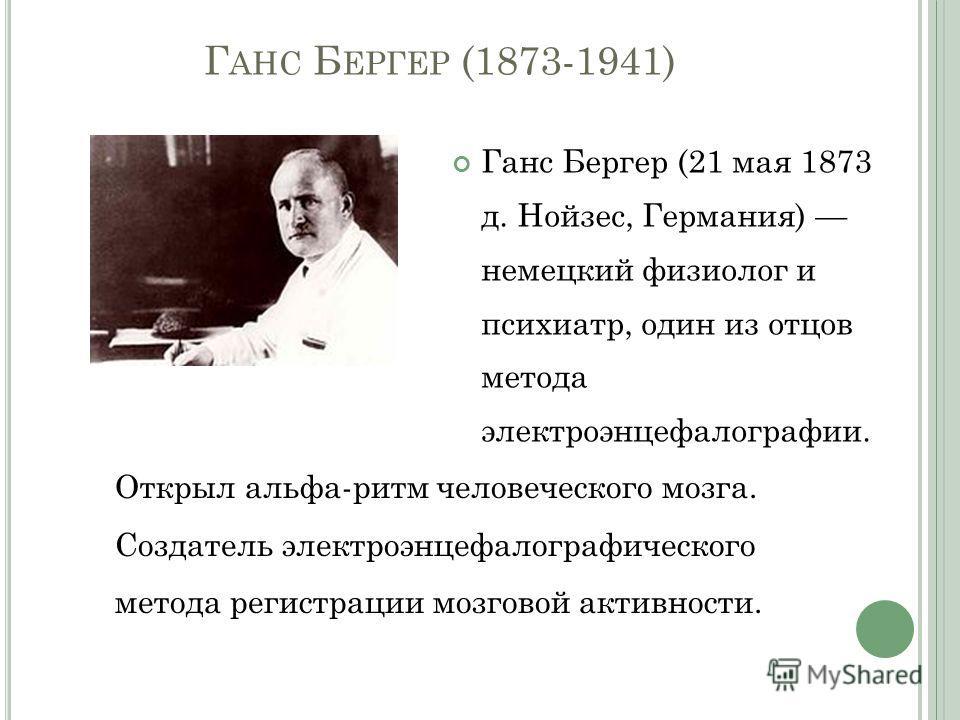 Г АНС Б ЕРГЕР (1873-1941) Ганс Бергер (21 мая 1873 д. Нойзес, Германия) немецкий физиолог и психиатр, один из отцов метода электроэнцефалографии. Открыл альфа-ритм человеческого мозга. Создатель электроэнцефалографического метода регистрации мозговой