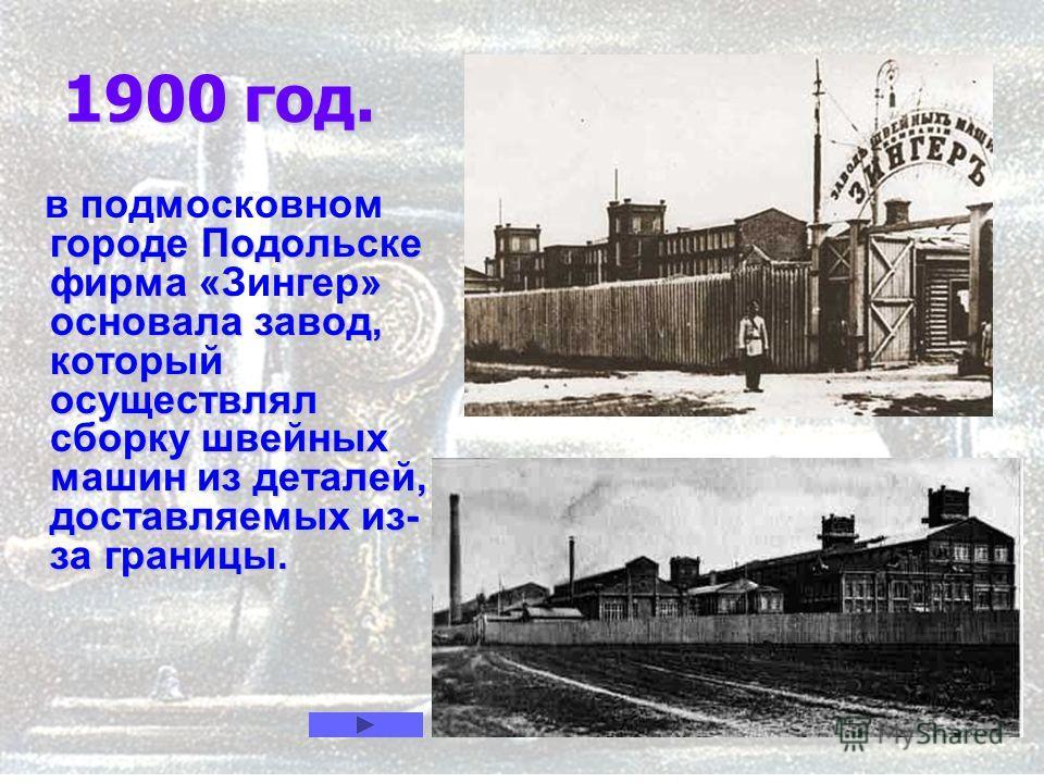 10 1900 год. городе Подольске фирма «» основала завод, который осуществлял сборку швейных машин из деталей, доставляемых из- за границы. в подмосковном городе Подольске фирма «Зингер» основала завод, который осуществлял сборку швейных машин из детале