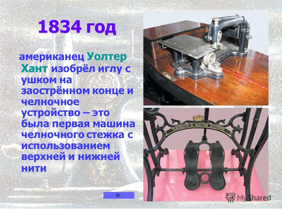 5 1834 год 1834 год Уолтер Хант американец Уолтер Хант изобрёл иглу с ушком на заострённом конце и челночное устройство – это была первая машина челночного стежка с использованием верхней и нижней нити