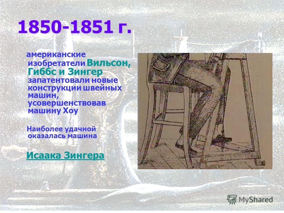 7 1850-1851 г. Вильсон, Гиббс Зингер американские изобретатели Вильсон, Гиббс и Зингер запатентовали новые конструкции швейных машин, усовершенствовав машину Хоу Наиболее удачной оказалась машина Исаака Зингера Исаака Зингера Исаака Зингера Исаака Зи