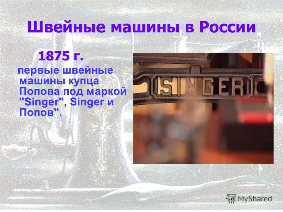 9 Швейные машины в России 1875 г. 1875 г. первые швейные машины купца Попова под маркой Singer, Singer и Попов. первые швейные машины купца Попова под маркой Singer, Singer и Попов.