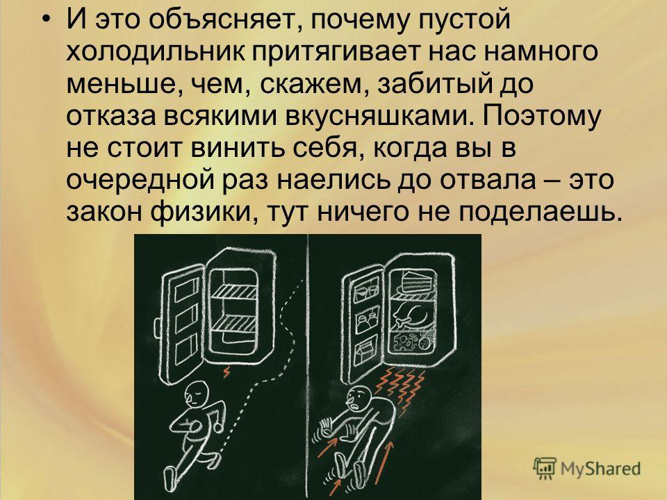 И это объясняет, почему пустой холодильник притягивает нас намного меньше, чем, скажем, забитый до отказа всякими вкусняшками. Поэтому не стоит винить себя, когда вы в очередной раз наелись до отвала – это закон физики, тут ничего не поделаешь.