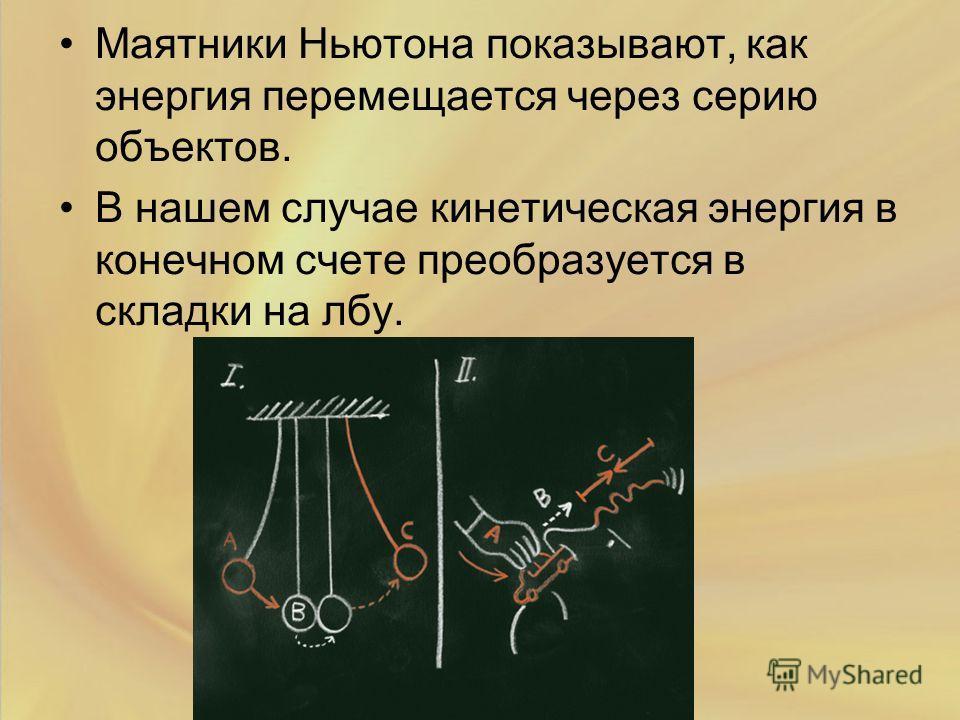 Маятники Ньютона показывают, как энергия перемещается через серию объектов. В нашем случае кинетическая энергия в конечном счете преобразуется в складки на лбу.