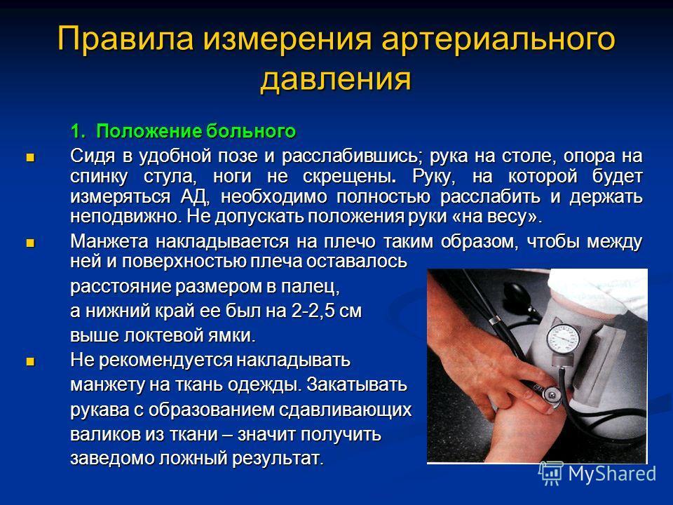 Правила измерения артериального давления 1. Положение больного Сидя в удобной позе и расслабившись; рука на столе, опора на спинку стула, ноги не скрещены.Руку, на которой будет измеряться АД, необходимо полностью расслабить и держать неподвижно. Не