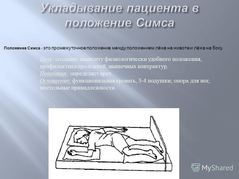 Положение Симса - это промежуточное положение между положением лёжа на животе и лёжа на боку. Цель: создание пациенту физиологически удобного положения, профилактика пролежней, мышечных контрактур. Показания: определяет врач. Оснащение: функциональна