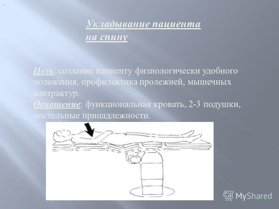 . Цель: создание пациенту физиологически удобного положения, профилактика пролежней, мышечных контрактур. Оснащение: функциональная кровать, 2-3 подушки, постельные принадлежности. Укладывание пациента на спину