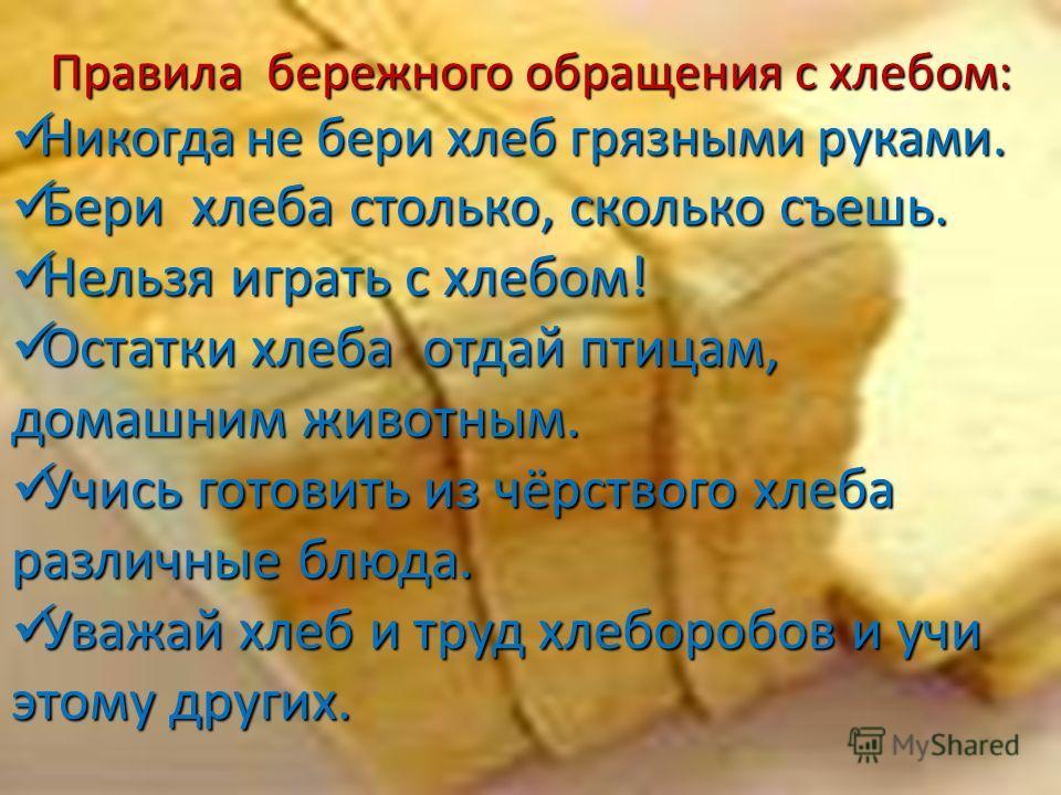 Правила бережного обращения с хлебом: Никогда не бери хлеб грязными руками. Никогда не бери хлеб грязными руками. Бери хлеба столько, сколько съешь. Бери хлеба столько, сколько съешь. Нельзя играть с хлебом! Нельзя играть с хлебом! Остатки хлеба отда