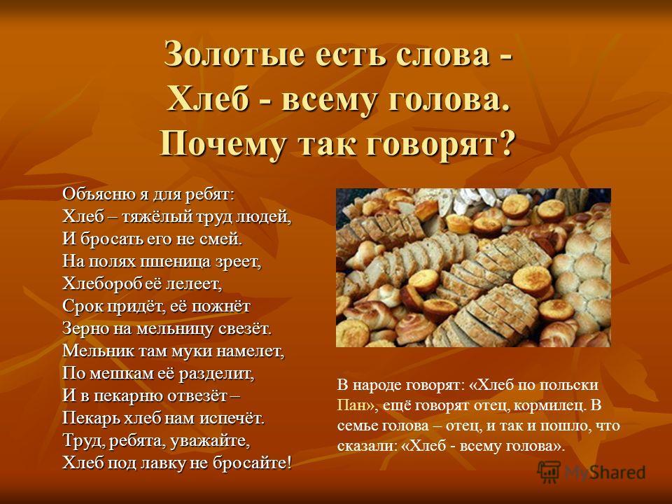 Золотые есть слова - Хлеб - всему голова. Почему так говорят? В народе говорят: «Хлеб по польски Пан», ещё говорят отец, кормилец. В семье голова – отец, и так и пошло, что сказали: «Хлеб - всему голова». Объясню я для ребят: Хлеб – тяжёлый труд люде