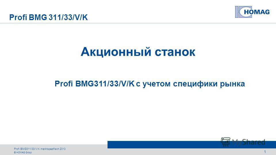 © HOMAG Group Profi BMG 311/33/V/K BMG 300 Profi BMG311/33/V/K marktspezifisch 2013 1 Акционный станок Profi BMG311/33/V/K с учетом специфики рынка