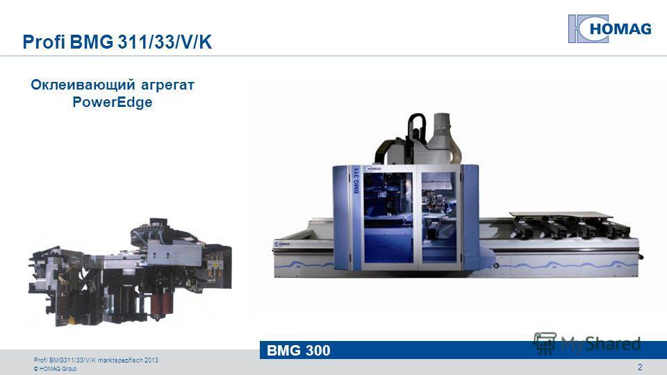 © HOMAG Group BMG 300 Profi BMG311/33/V/K marktspezifisch 2013 2 Оклеивающий агрегат PowerEdge Profi BMG 311/33/V/K