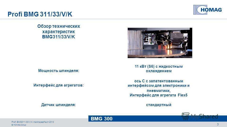 © HOMAG Group BMG 300 Profi BMG311/33/V/K marktspezifisch 2013 3 Обзор технических характеристик BMG311/33/V/K Мощность шпинделя: Интерфейс для агрегатов: Датчик шпинделя: 11 кВт (S6) с жидкостным охлаждением ось C с запатентованным интерфейсом для э