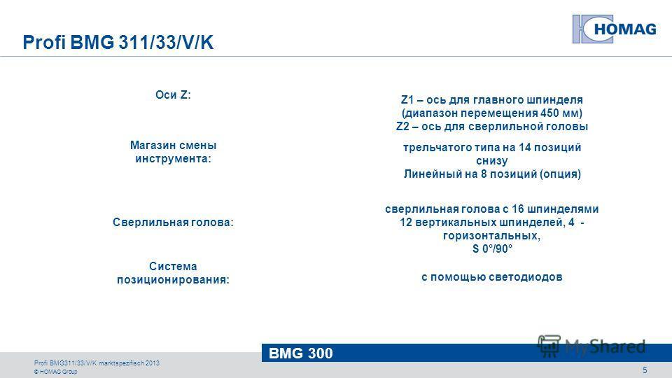 © HOMAG Group BMG 300 Profi BMG311/33/V/K marktspezifisch 2013 5 Система позиционирования: с помощью светодиодов Магазин смены инструмента: трельчатого типа на 14 позиций снизу Линейный на 8 позиций (опция) Сверлильная голова: сверлильная голова с 16