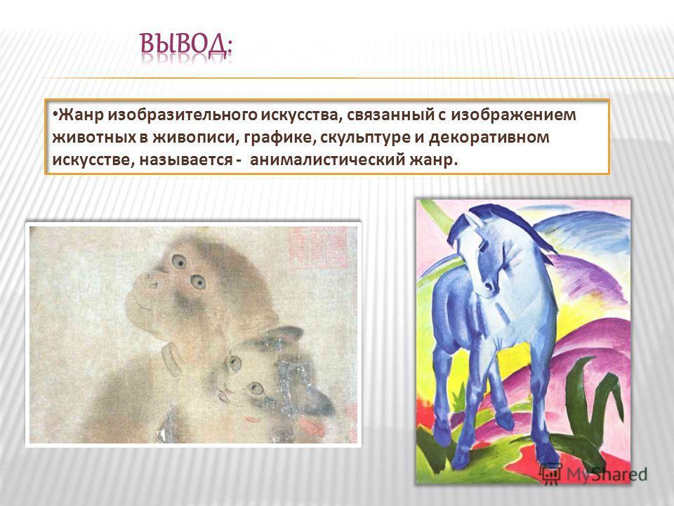 Жанр изобразительного искусства, связанный с изображением животных в живописи, графике, скульптуре и декоративном искусстве, называется - анималистический жанр.