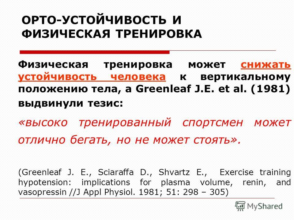 ОРТО-УСТОЙЧИВОСТЬ И ФИЗИЧЕСКАЯ ТРЕНИРОВКА Физическая тренировка может снижать устойчивость человека к вертикальному положению тела, а Greenleaf J.E. et al. (1981) выдвинули тезис: «высоко тренированный спортсмен может отлично бегать, но не может стоя